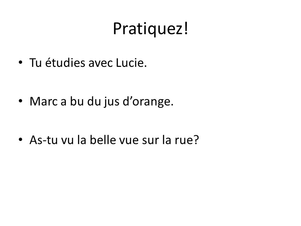 Pratiquez! Tu étudies avec Lucie. Marc a bu du jus d'orange.