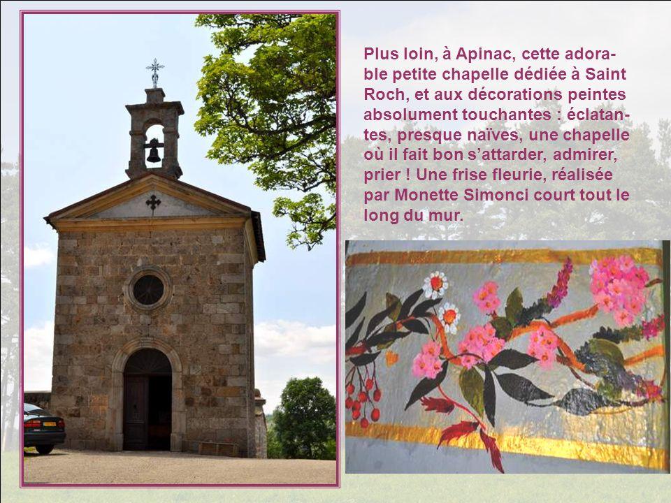 Plus loin, à Apinac, cette adora-ble petite chapelle dédiée à Saint Roch, et aux décorations peintes absolument touchantes : éclatan-tes, presque naïves, une chapelle où il fait bon s'attarder, admirer, prier .