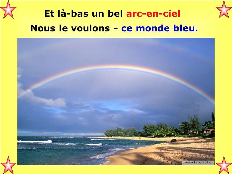 Et là-bas un bel arc-en-ciel Nous le voulons - ce monde bleu.