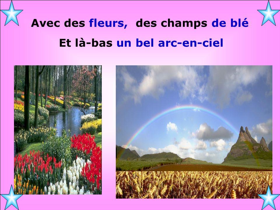 Avec des fleurs, des champs de blé Et là-bas un bel arc-en-ciel