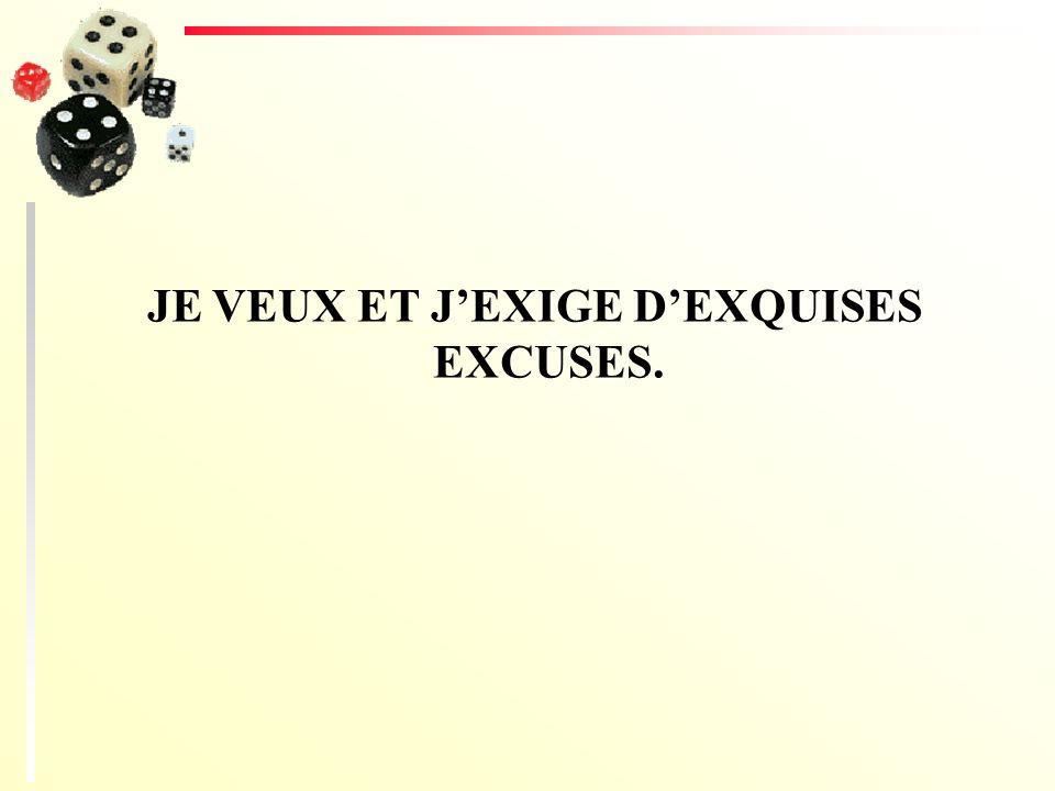 JE VEUX ET J'EXIGE D'EXQUISES EXCUSES.