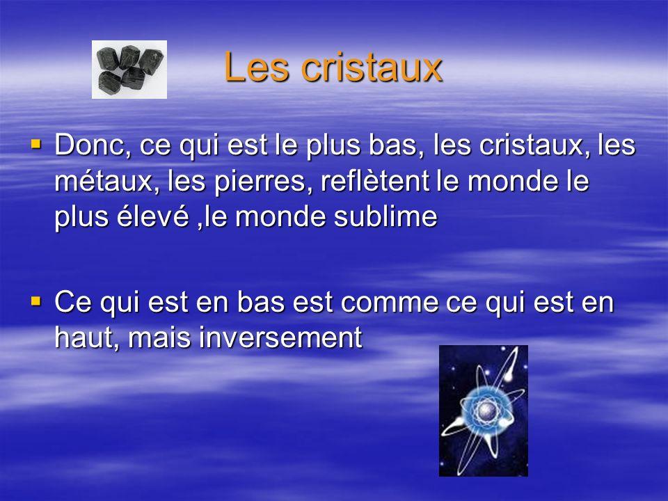 Les cristaux Donc, ce qui est le plus bas, les cristaux, les métaux, les pierres, reflètent le monde le plus élevé ,le monde sublime.