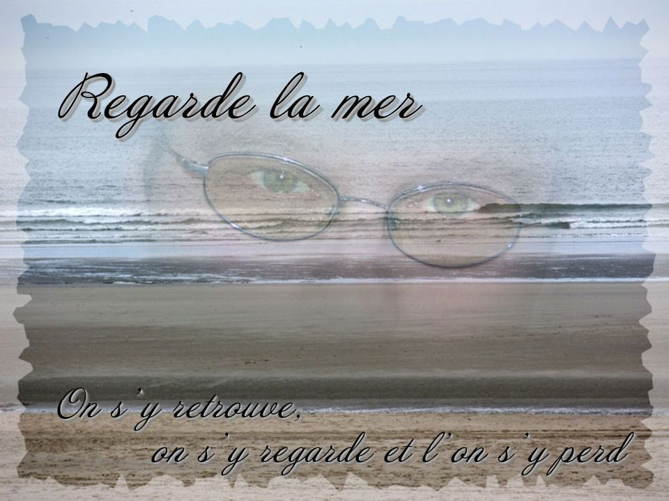 Regarde la mer On s'y retrouve, on s'y regarde et l'on s'y perd