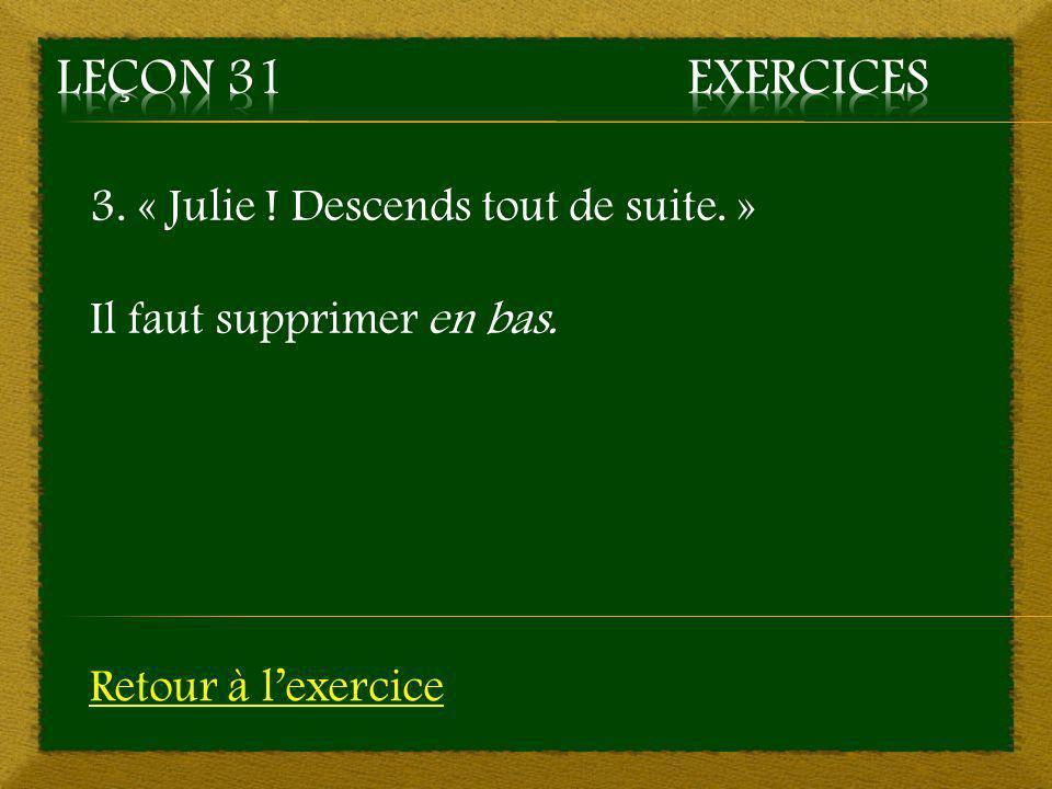 Leçon 31 Exercices 3. « Julie ! Descends tout de suite. »