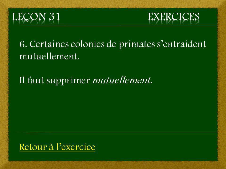 Leçon 31 Exercices 6. Certaines colonies de primates s'entraident mutuellement. Il faut supprimer mutuellement.