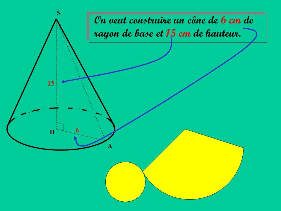 S On veut construire un cône de 6 cm de rayon de base et 15 cm de hauteur. 15 6 H A
