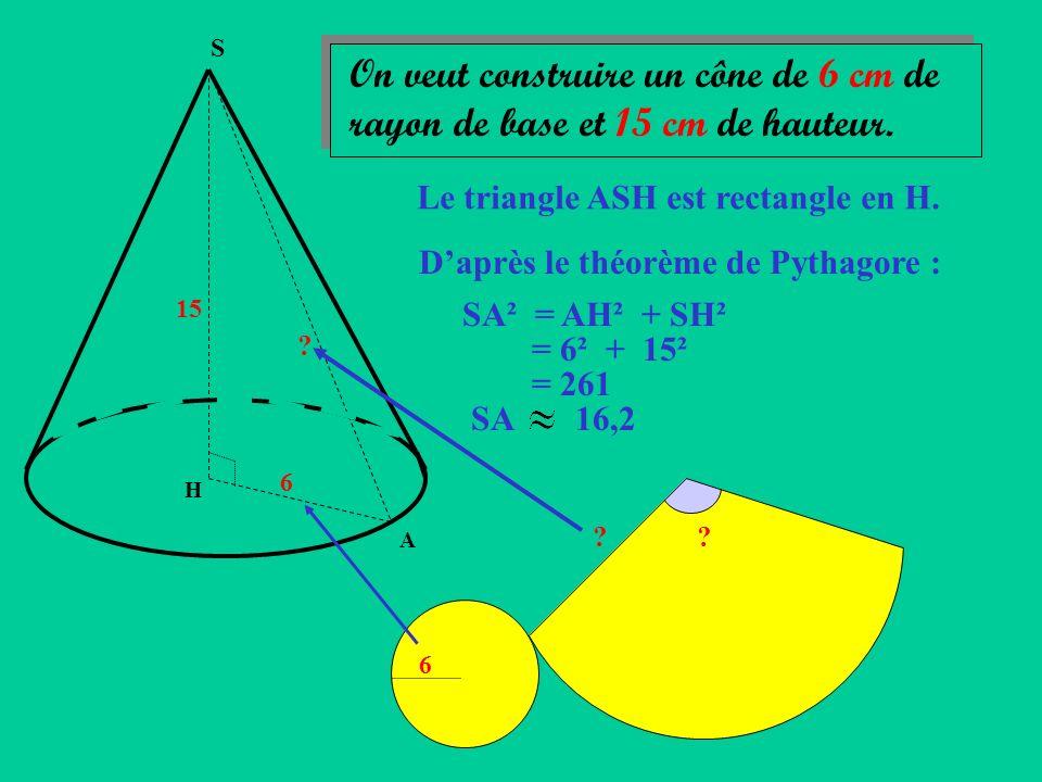S On veut construire un cône de 6 cm de rayon de base et 15 cm de hauteur. Le triangle ASH est rectangle en H.