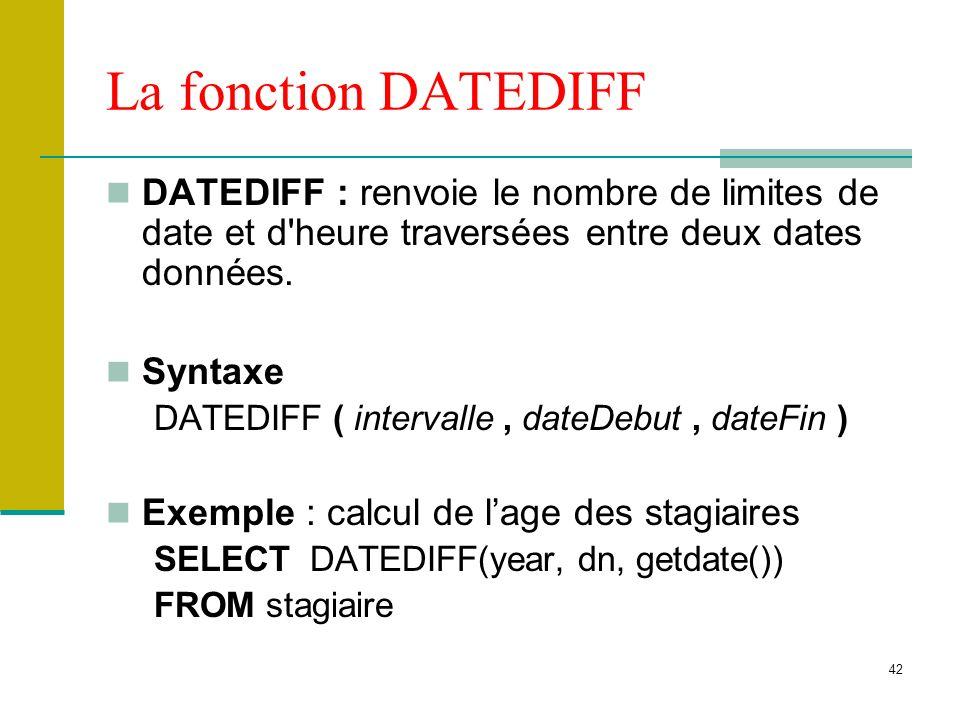 La fonction DATEDIFF DATEDIFF : renvoie le nombre de limites de date et d heure traversées entre deux dates données.