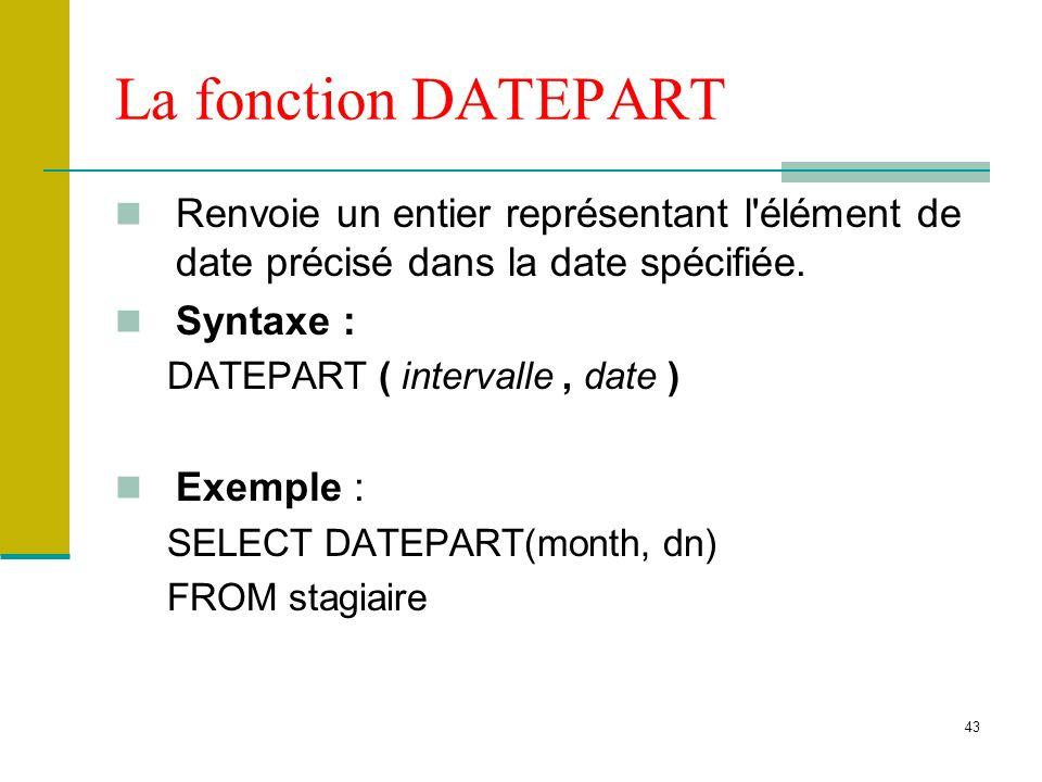 La fonction DATEPART Renvoie un entier représentant l élément de date précisé dans la date spécifiée.