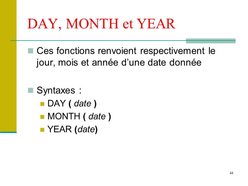 DAY, MONTH et YEAR Ces fonctions renvoient respectivement le jour, mois et année d'une date donnée.
