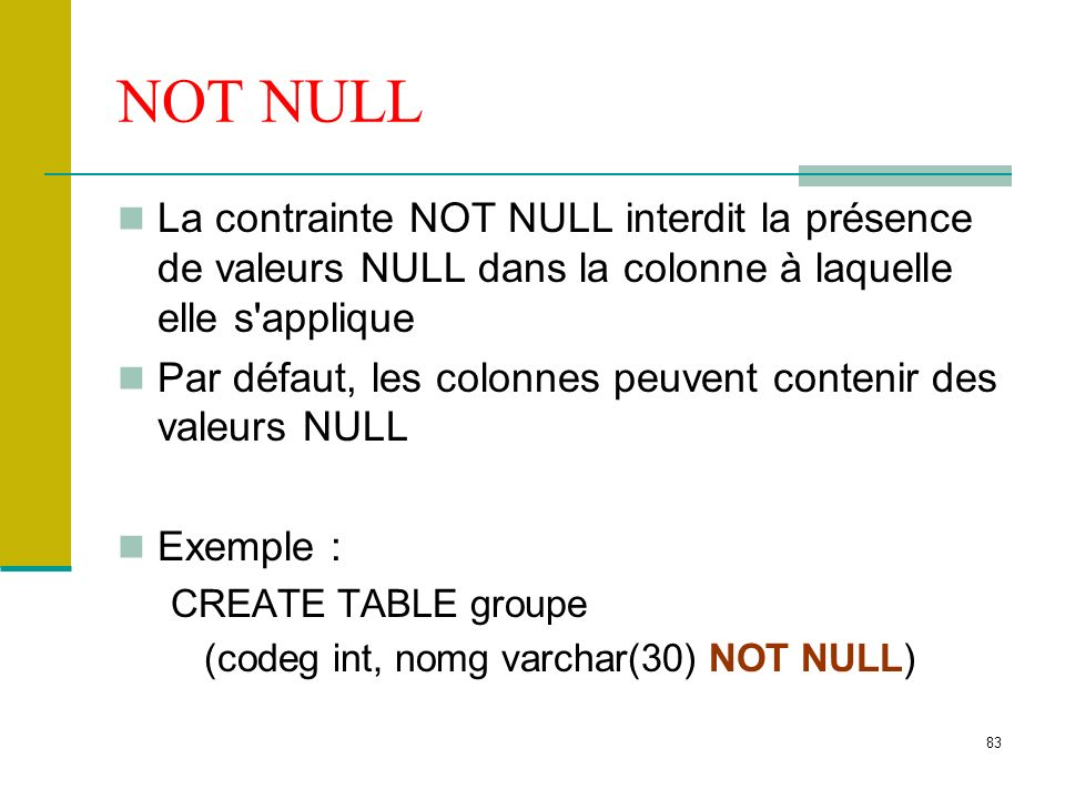 NOT NULL La contrainte NOT NULL interdit la présence de valeurs NULL dans la colonne à laquelle elle s applique.