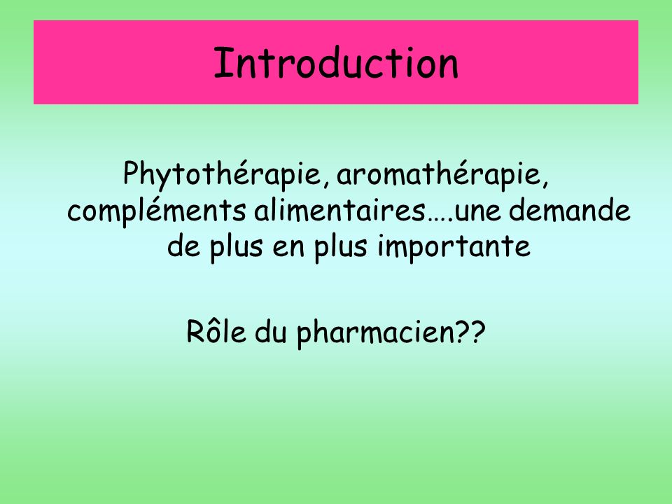 Introduction Phytothérapie, aromathérapie, compléments alimentaires….une demande de plus en plus importante.