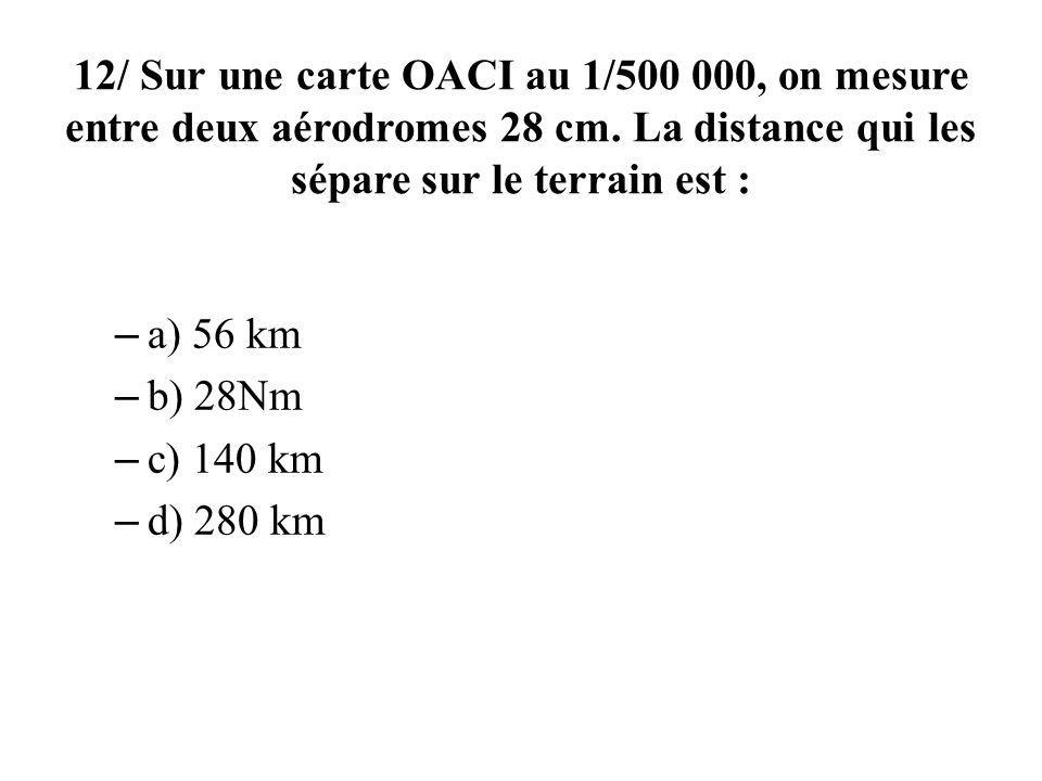 12/ Sur une carte OACI au 1/500 000, on mesure entre deux aérodromes 28 cm. La distance qui les sépare sur le terrain est :