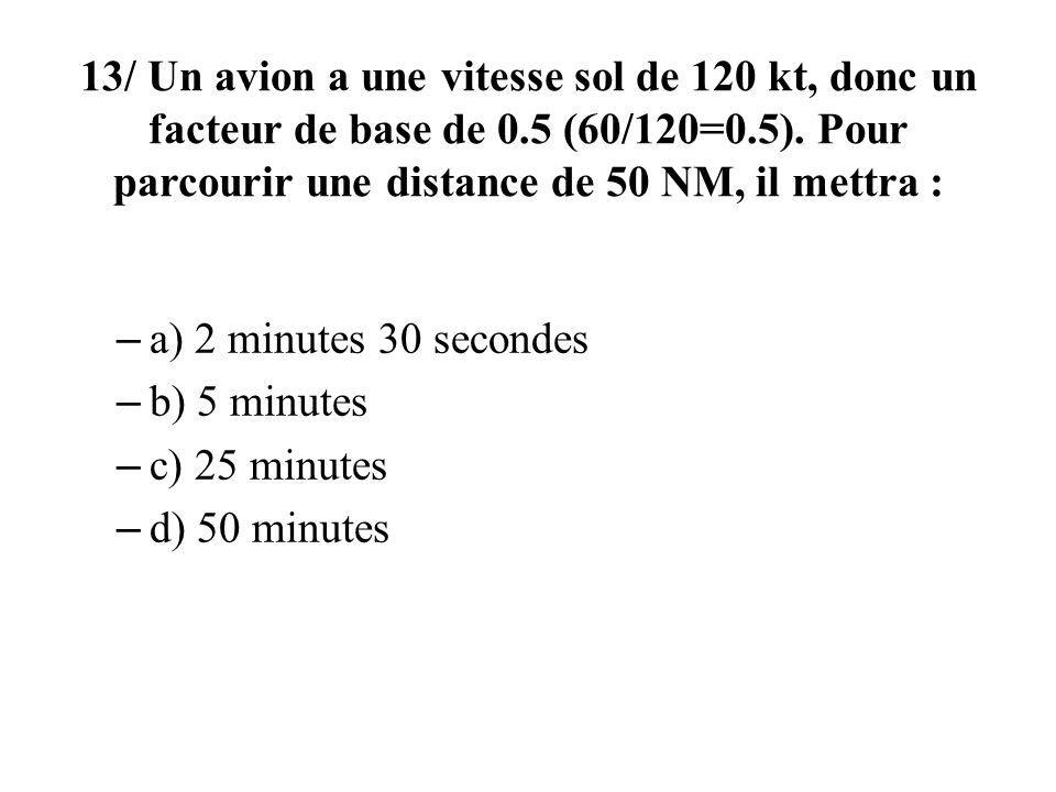 13/ Un avion a une vitesse sol de 120 kt, donc un facteur de base de 0