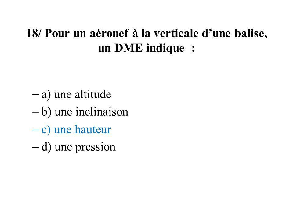 18/ Pour un aéronef à la verticale d'une balise, un DME indique :