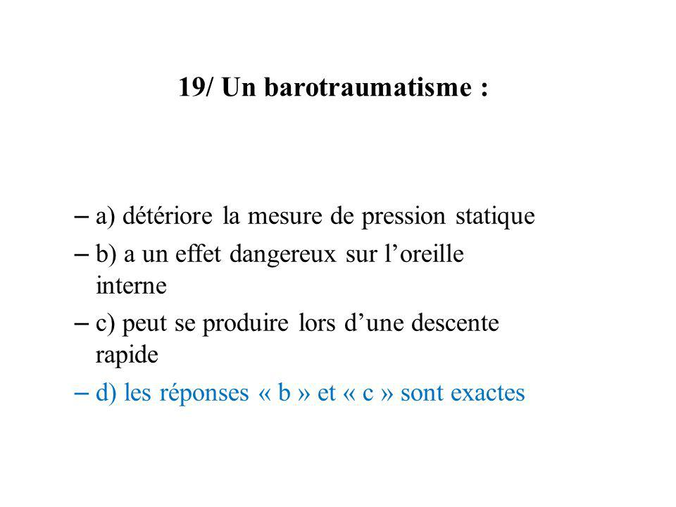 19/ Un barotraumatisme : a) détériore la mesure de pression statique