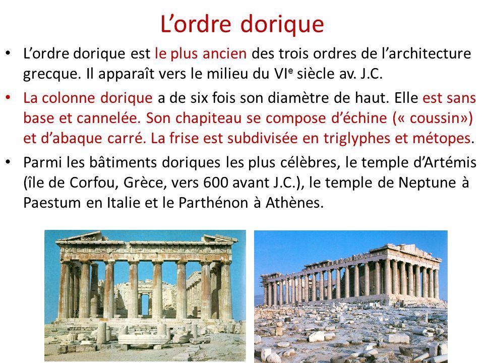 L'ordre dorique L'ordre dorique est le plus ancien des trois ordres de l'architecture grecque. Il apparaît vers le milieu du VIe siècle av. J.C.