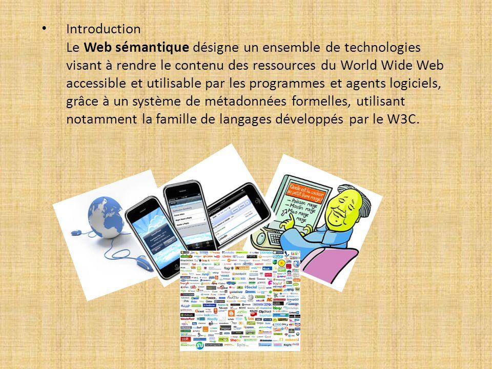 Introduction Le Web sémantique désigne un ensemble de technologies visant à rendre le contenu des ressources du World Wide Web accessible et utilisable par les programmes et agents logiciels, grâce à un système de métadonnées formelles, utilisant notamment la famille de langages développés par le W3C.