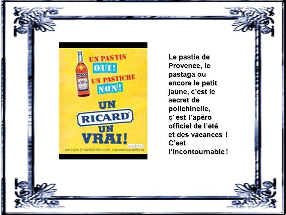 Le pastis de Provence, le pastaga ou encore le petit jaune, c'est le secret de polichinelle, ç' est l'apéro officiel de l'été et des vacances .