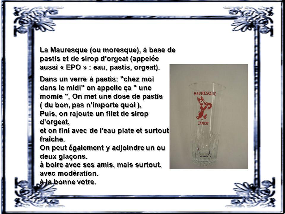La Mauresque (ou moresque), à base de pastis et de sirop d orgeat (appelée aussi « EPO » : eau, pastis, orgeat).