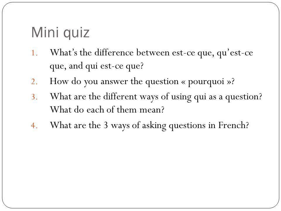 Mini quiz What's the difference between est-ce que, qu'est-ce que, and qui est-ce que How do you answer the question « pourquoi »