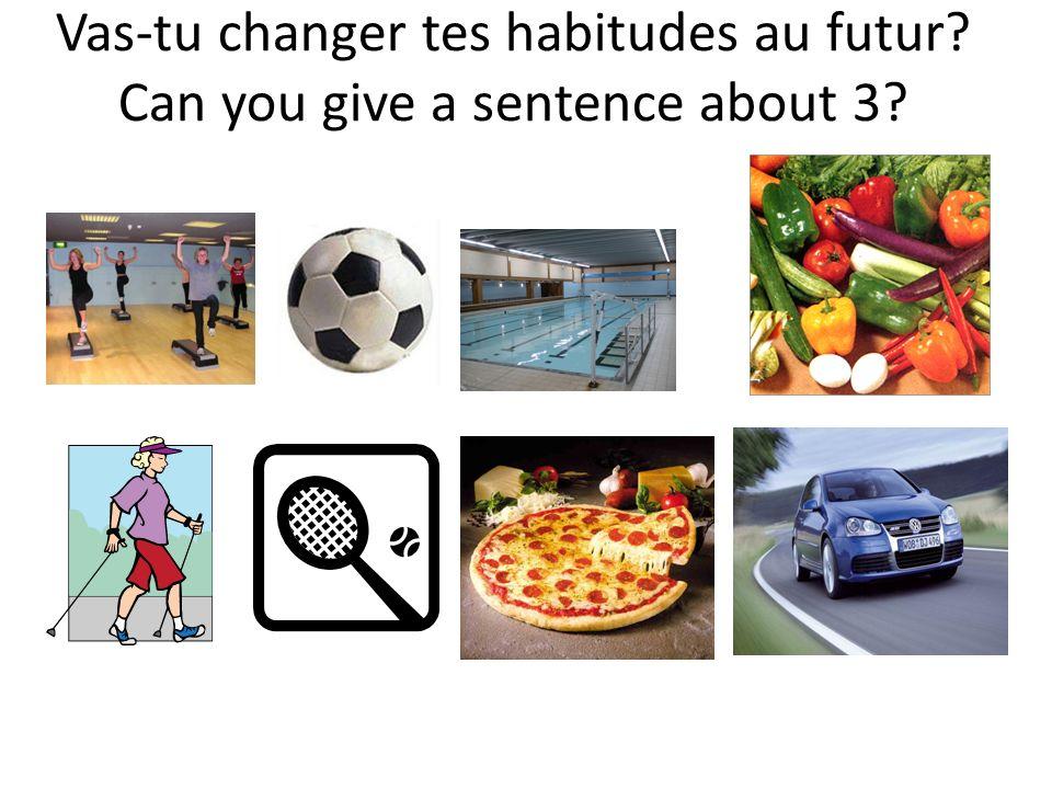 Vas-tu changer tes habitudes au futur Can you give a sentence about 3