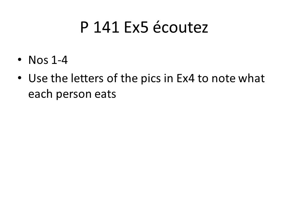 P 141 Ex5 écoutez Nos 1-4 Use the letters of the pics in Ex4 to note what each person eats