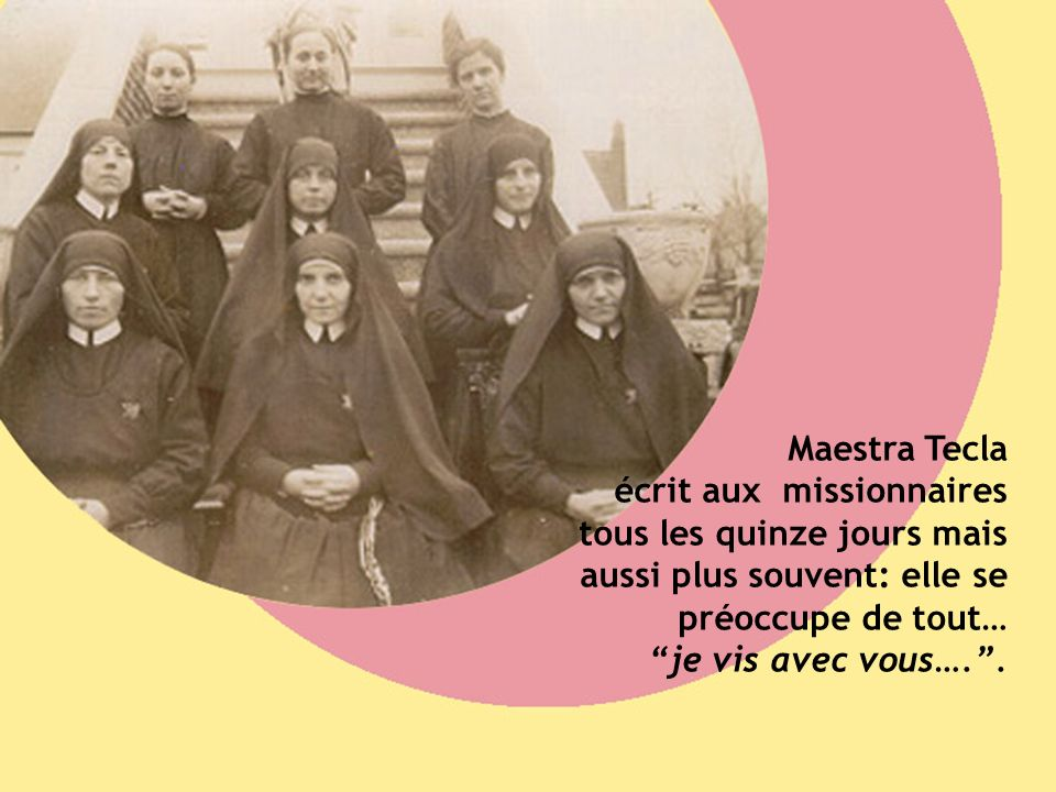 Maestra Tecla écrit aux missionnaires tous les quinze jours mais aussi plus souvent: elle se préoccupe de tout… je vis avec vous…. .