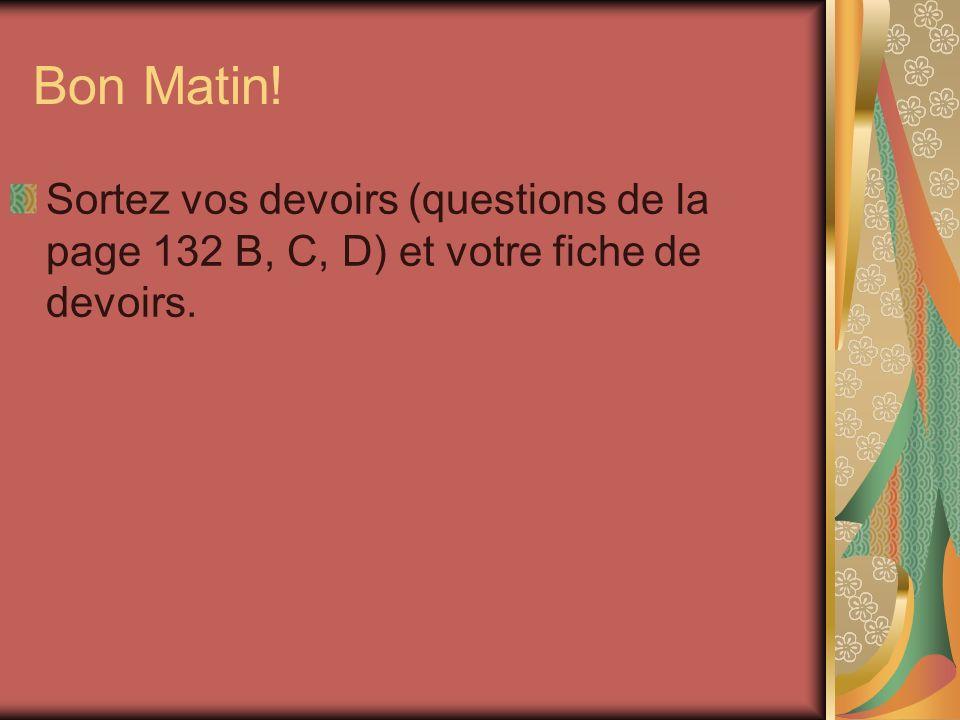 Bon Matin! Sortez vos devoirs (questions de la page 132 B, C, D) et votre fiche de devoirs.