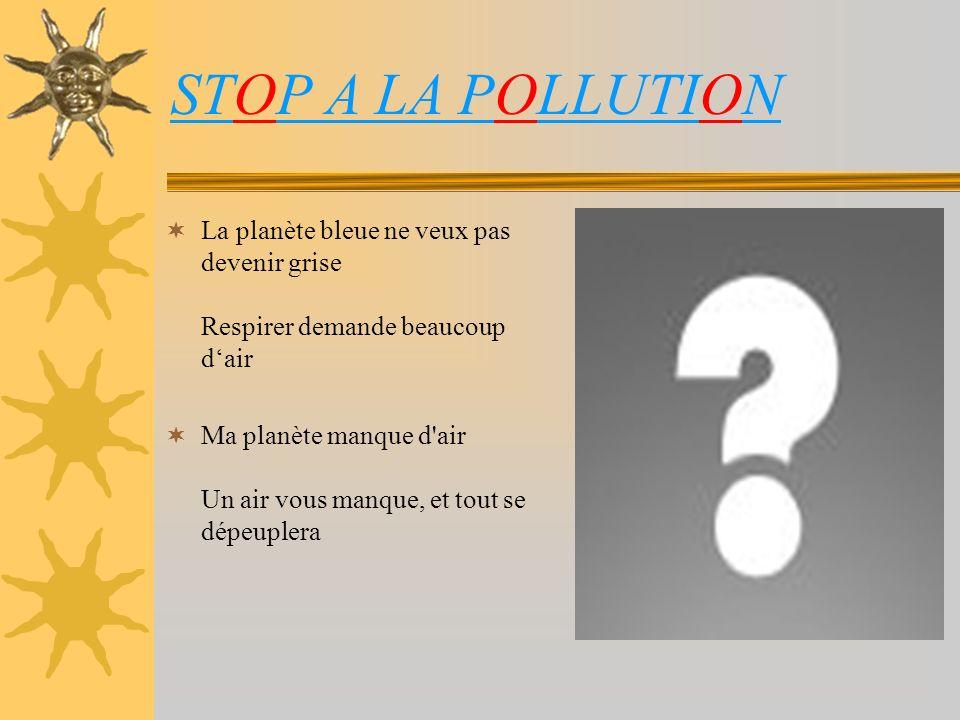 STOP A LA POLLUTION La planète bleue ne veux pas devenir grise Respirer demande beaucoup d'air.