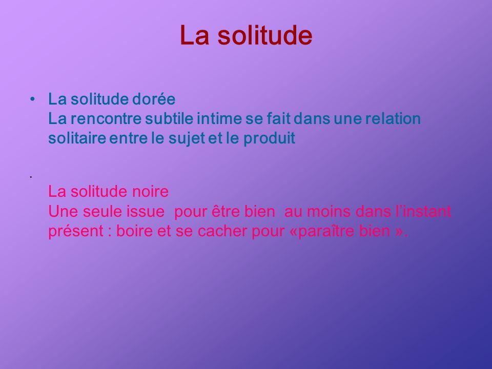 La solitude La solitude dorée La rencontre subtile intime se fait dans une relation solitaire entre le sujet et le produit.