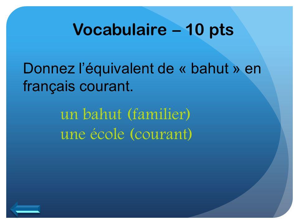 Vocabulaire – 10 pts un bahut (familier) une école (courant)