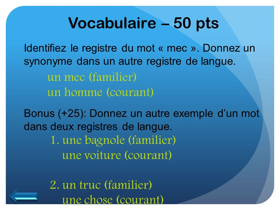 Vocabulaire – 50 pts un mec (familier) un homme (courant)