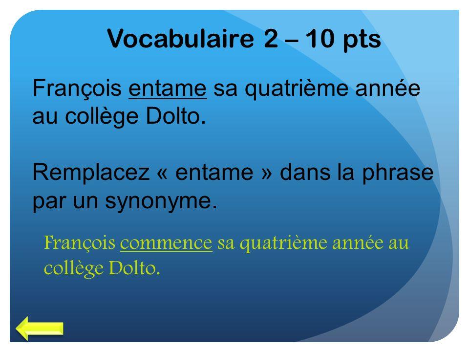 Vocabulaire 2 – 10 pts François entame sa quatrième année au collège Dolto. Remplacez « entame » dans la phrase par un synonyme.