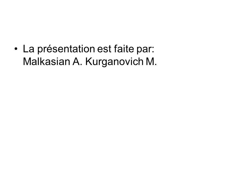 La présentation est faite par: Malkasian A. Kurganovich M.
