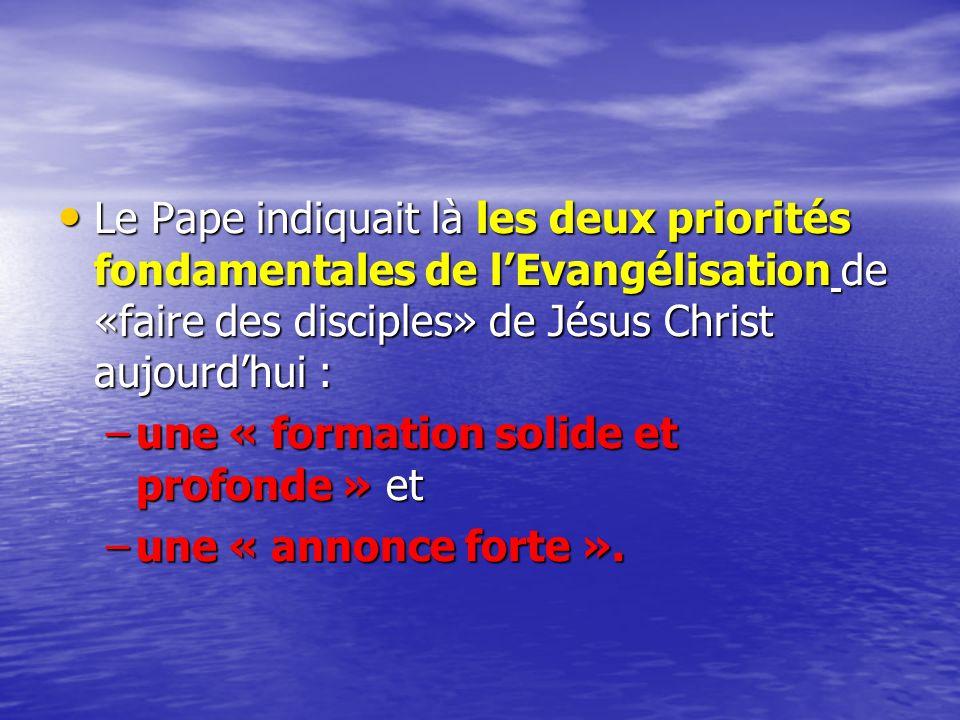Le Pape indiquait là les deux priorités fondamentales de l'Evangélisation de «faire des disciples» de Jésus Christ aujourd'hui :