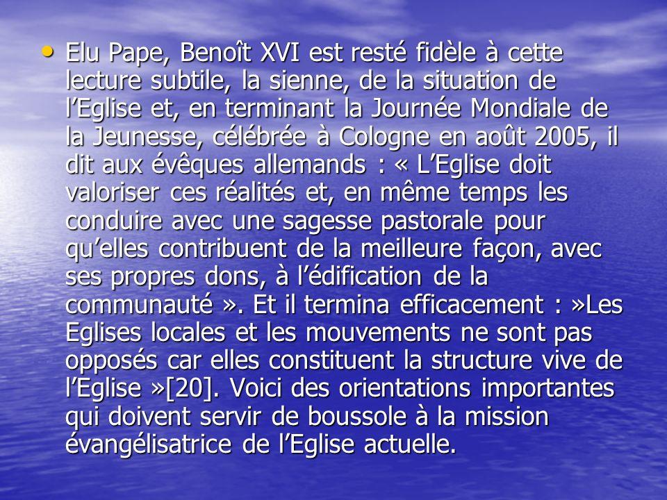 Elu Pape, Benoît XVI est resté fidèle à cette lecture subtile, la sienne, de la situation de l'Eglise et, en terminant la Journée Mondiale de la Jeunesse, célébrée à Cologne en août 2005, il dit aux évêques allemands : « L'Eglise doit valoriser ces réalités et, en même temps les conduire avec une sagesse pastorale pour qu'elles contribuent de la meilleure façon, avec ses propres dons, à l'édification de la communauté ».