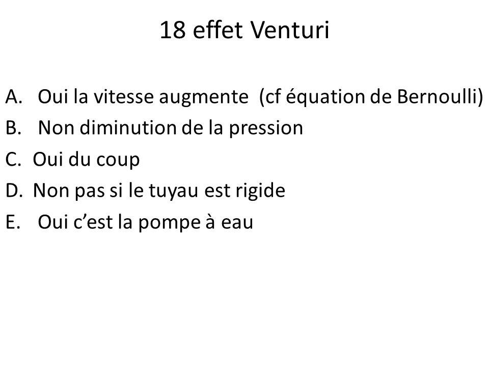 18 effet Venturi Oui la vitesse augmente (cf équation de Bernoulli)