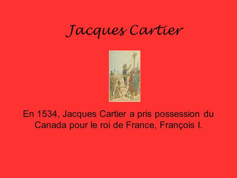Jacques Cartier En 1534, Jacques Cartier a pris possession du Canada pour le roi de France, François I.