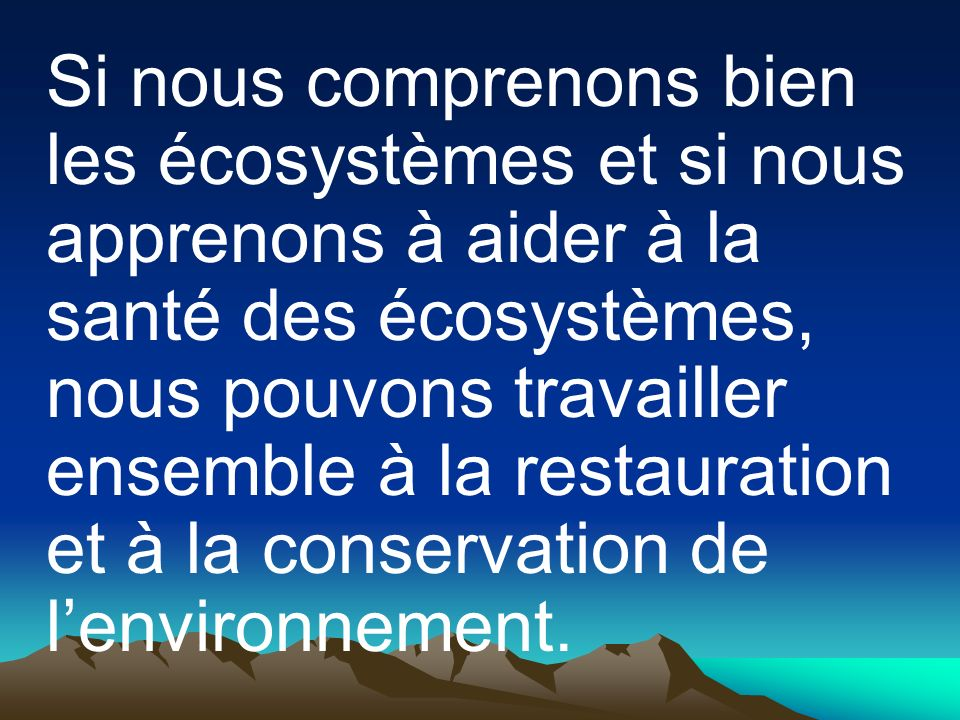 Si nous comprenons bien les écosystèmes et si nous apprenons à aider à la santé des écosystèmes, nous pouvons travailler ensemble à la restauration et à la conservation de l'environnement.