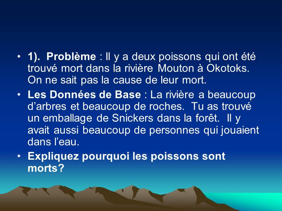 1). Problème : Il y a deux poissons qui ont été trouvé mort dans la rivière Mouton à Okotoks. On ne sait pas la cause de leur mort.