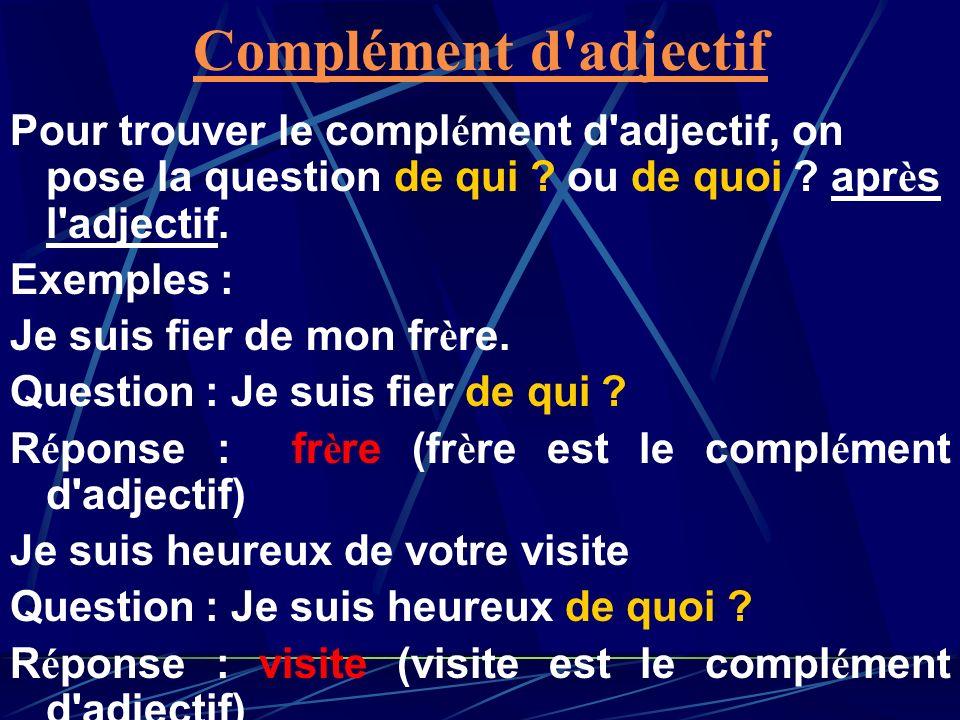 Complément d adjectif Pour trouver le complément d adjectif, on pose la question de qui ou de quoi après l adjectif.