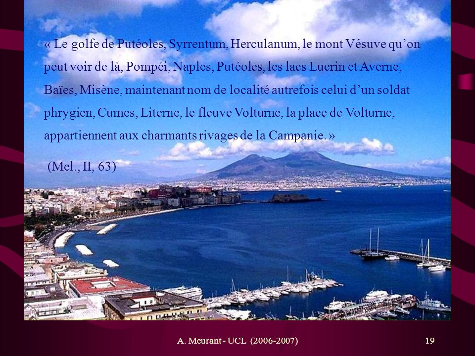 « Le golfe de Putéoles, Syrrentum, Herculanum, le mont Vésuve qu'on peut voir de là, Pompéi, Naples, Putéoles, les lacs Lucrin et Averne, Baïes, Misène, maintenant nom de localité autrefois celui d'un soldat phrygien, Cumes, Literne, le fleuve Volturne, la place de Volturne, appartiennent aux charmants rivages de la Campanie. »