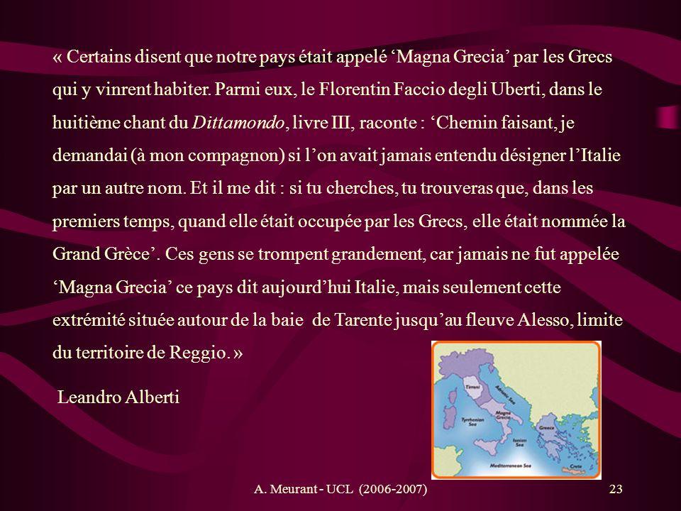 « Certains disent que notre pays était appelé 'Magna Grecia' par les Grecs qui y vinrent habiter. Parmi eux, le Florentin Faccio degli Uberti, dans le huitième chant du Dittamondo, livre III, raconte : 'Chemin faisant, je demandai (à mon compagnon) si l'on avait jamais entendu désigner l'Italie par un autre nom. Et il me dit : si tu cherches, tu trouveras que, dans les premiers temps, quand elle était occupée par les Grecs, elle était nommée la Grand Grèce'. Ces gens se trompent grandement, car jamais ne fut appelée 'Magna Grecia' ce pays dit aujourd'hui Italie, mais seulement cette extrémité située autour de la baie de Tarente jusqu'au fleuve Alesso, limite du territoire de Reggio. »