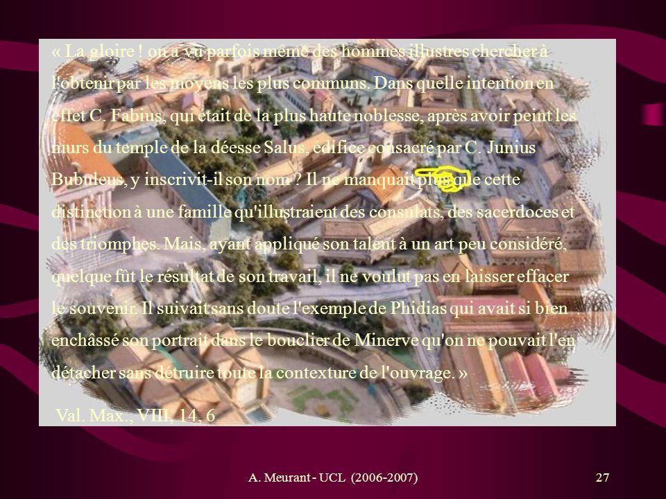 « La gloire ! on a vu parfois même des hommes illustres chercher à l obtenir par les moyens les plus communs. Dans quelle intention en effet C. Fabius, qui était de la plus haute noblesse, après avoir peint les murs du temple de la déesse Salus, édifice consacré par C. Junius Bubuleus, y inscrivit-il son nom Il ne manquait plus que cette distinction à une famille qu illustraient des consulats, des sacerdoces et des triomphes. Mais, ayant appliqué son talent à un art peu considéré, quelque fût le résultat de son travail, il ne voulut pas en laisser effacer le souvenir. Il suivait sans doute l exemple de Phidias qui avait si bien enchâssé son portrait dans le bouclier de Minerve qu on ne pouvait l en détacher sans détruire toute la contexture de l ouvrage. »