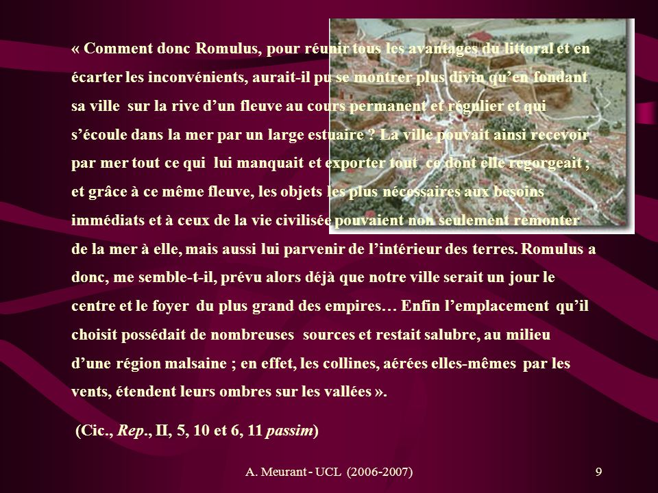 « Comment donc Romulus, pour réunir tous les avantages du littoral et en écarter les inconvénients, aurait-il pu se montrer plus divin qu'en fondant sa ville sur la rive d'un fleuve au cours permanent et régulier et qui s'écoule dans la mer par un large estuaire La ville pouvait ainsi recevoir par mer tout ce qui lui manquait et exporter tout ce dont elle regorgeait ; et grâce à ce même fleuve, les objets les plus nécessaires aux besoins immédiats et à ceux de la vie civilisée pouvaient non seulement remonter de la mer à elle, mais aussi lui parvenir de l'intérieur des terres. Romulus a donc, me semble-t-il, prévu alors déjà que notre ville serait un jour le centre et le foyer du plus grand des empires… Enfin l'emplacement qu'il choisit possédait de nombreuses sources et restait salubre, au milieu d'une région malsaine ; en effet, les collines, aérées elles-mêmes par les vents, étendent leurs ombres sur les vallées ».