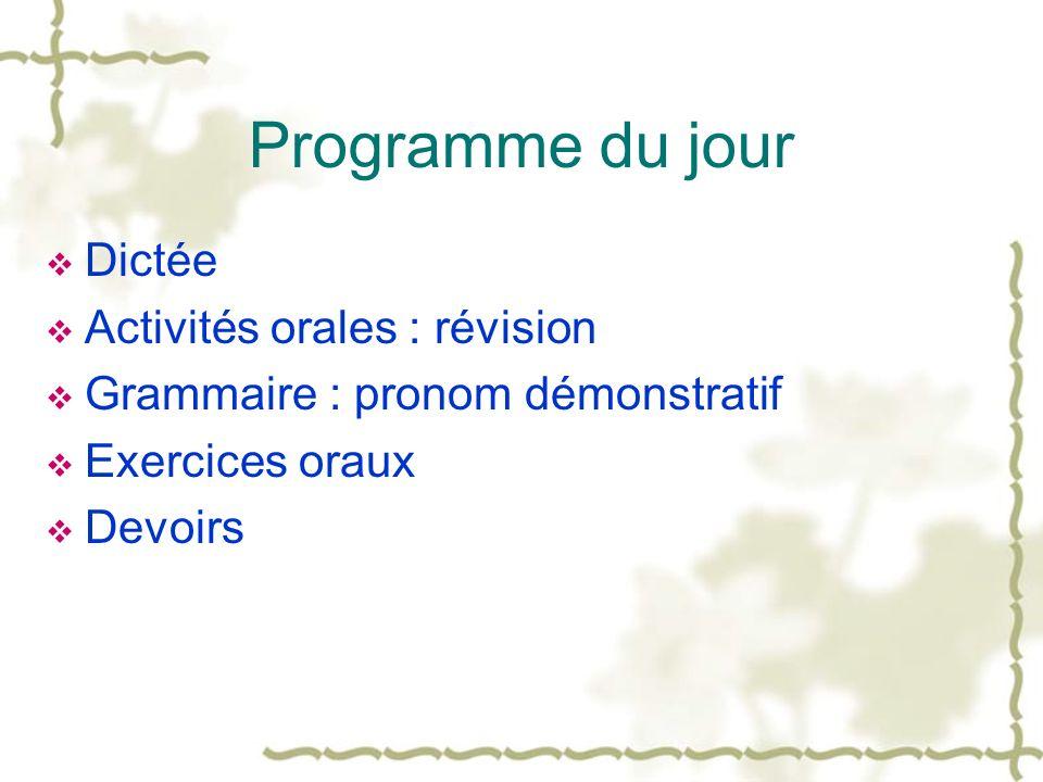 Programme du jour Dictée Activités orales : révision