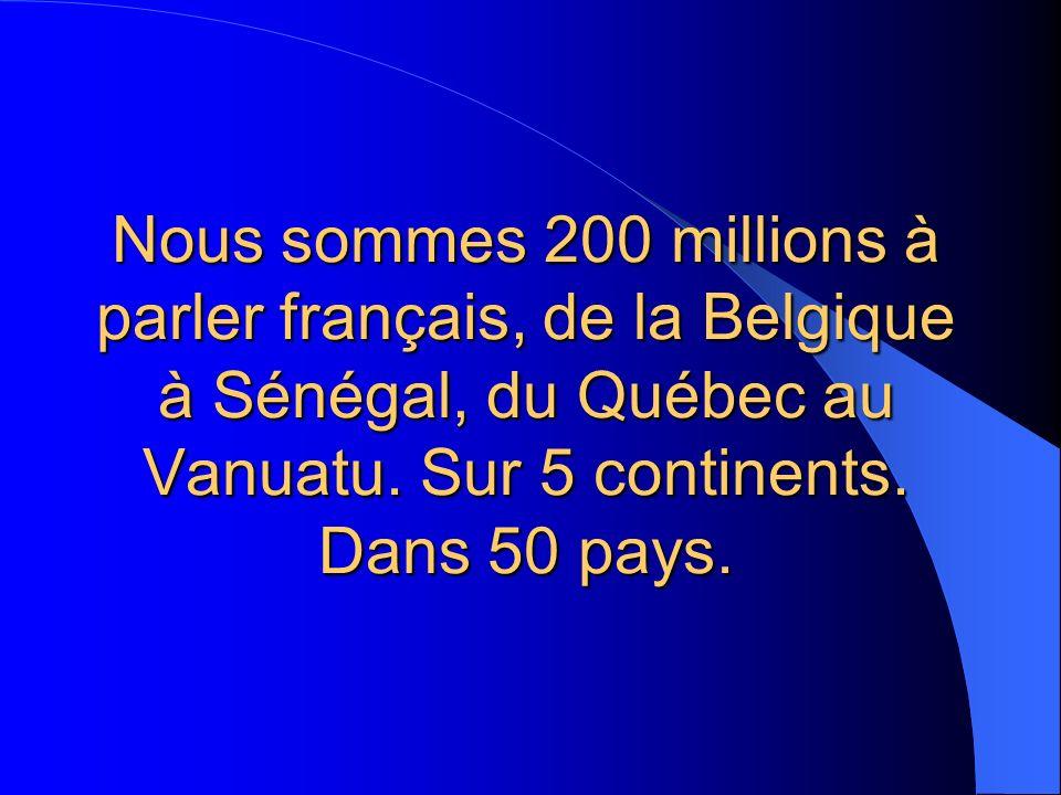Nous sommes 200 millions à parler français, de la Belgique à Sénégal, du Québec au Vanuatu.