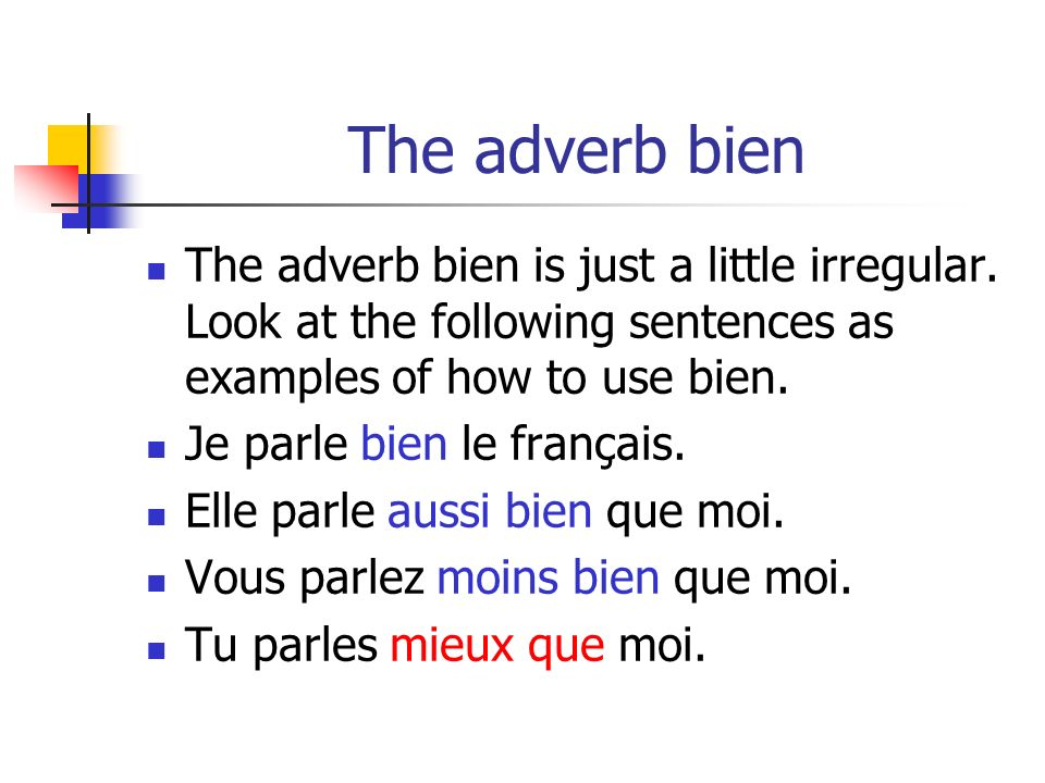 The adverb bien The adverb bien is just a little irregular. Look at the following sentences as examples of how to use bien.