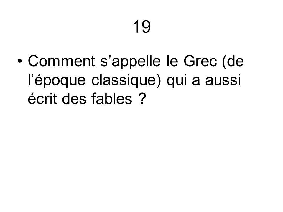 19 Comment s'appelle le Grec (de l'époque classique) qui a aussi écrit des fables